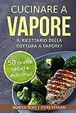 Cucinare a vapore: Il ricettario della cottura a vapore!: 50 ricette veloci e deliziose! (ricette a vapore)