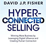 Hyper-Connected Selling: Winning More Business by Leveraging Digital Influence and Creating Human Connection | David J.P. Fisher