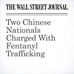 Two Chinese Nationals Charged With Fentanyl Trafficking | Del Quentin Wilber,Aruna Viswanatha