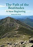 The Path of the Beatitudes ~ a New Beginning, Robert H. Pish, 061584250X