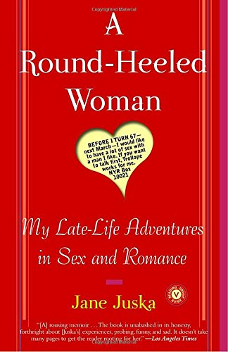 A Round-Heeled Woman: My Late-Life Adventures in Sex and Romance by Juska, Jane