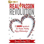 Real Passion Revolution: 10 Secret Ingredients for Healed, Healthy, Happy Relationships | Denise Darlene