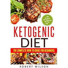 Ketogenic Diet: The Complete How-To Guide For Beginners: Ketogenic Diet For Beginners: Step By Step To Lose Weight And Heal Your Body (Volume 1)