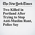 Two Killed in Portland After Trying to Stop Anti-Muslim Rant, Police Say | Matthew Haag,Jacey Fortin