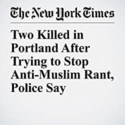 Two Killed in Portland After Trying to Stop Anti-Muslim Rant, Police Say