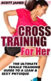 Workouts For Women: Cross Training for Her: The Ultimate Female Training Guide for a Lean & Sexy Physique (Butt Workout, Squats, Kettlebell Workouts, Strength ... Bodybuilding, Home Workout, Gymnastics)