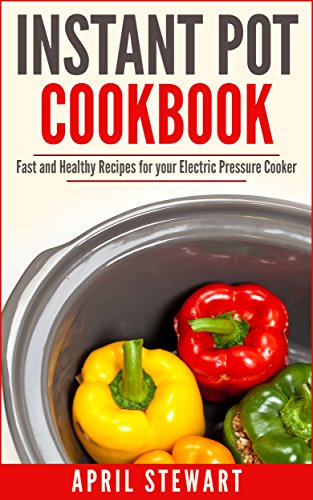 Instant Pot Cookbook:  Fast and Healthy Recipes for your Electric Pressure Cooker: Over 100 Recipes - Insta Pot, Pressure Cooker by April Stewart