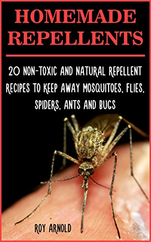 Homemade Repellents: 20 Non-Toxic And Natural Repellent Recipes To Keep Away Mosquitoes, Flies, Spiders, Ants and Bugs: (Travel Insect Repellent, Natural ... Insect Repellent, Soft Insect Repellent) by [Arnold, Roy]