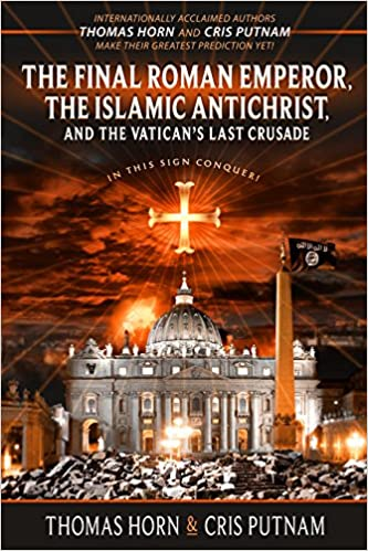 The Final Roman Emperor The Islamic Antichrist And The Vaticans Last Crusade Thomas Horn Cris Putnam  Amazon Com Books