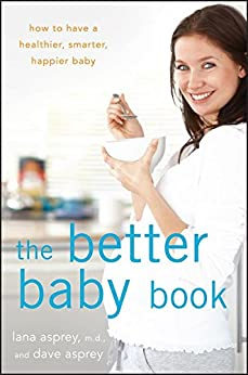 The Better Baby Book: How to Have a Healthier, Smarter, Happier Baby by [Asprey, Lana, Asprey, David]