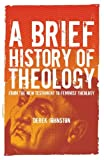 Brief History of Theology : From the New Testament to Feminist Theology, Johnston, Derek, 1847060900