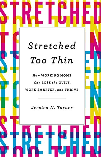 Stretched Too Thin: How Working Moms Can Lose the Guilt, Work Smarter, and Thrive by [Turner, Jessica N.]