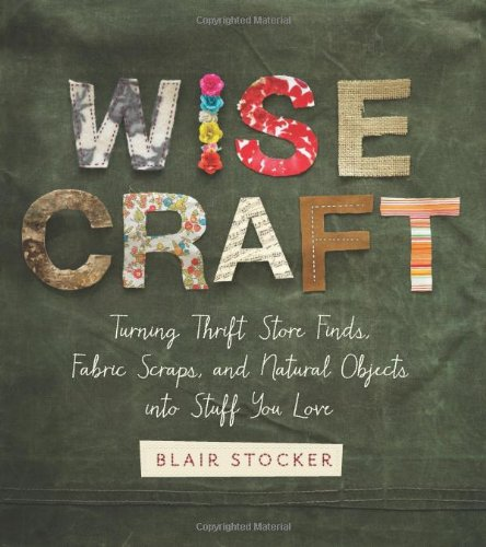 Wise Craft: Turning Thrift Store Finds, Fabric Scraps, and Natural Objects Into Stuff You Love [Blair Stocker] (Tapa Blanda)