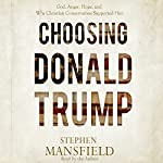Choosing Donald Trump: God, Anger, Hope, and Why Christian Conservatives Supported Him | Stephen Mansfield