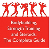 Bodybuilding, Strength Training and Steroids: The Complete Guide