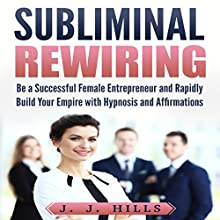 Subliminal Rewiring: Be a Successful Female Entrepreneur and Rapidly Build Your Empire with Hypnosis and Affirmations Speech by J. J. Hills Narrated by InnerPeace Productions