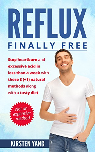 Reflux: Finally free: Stop heartburn and excessive acid in less than a week with these 3(+1) natural methods along with a tasty diet (Acid Reflux Book 1) (Best Solution For Acidity)