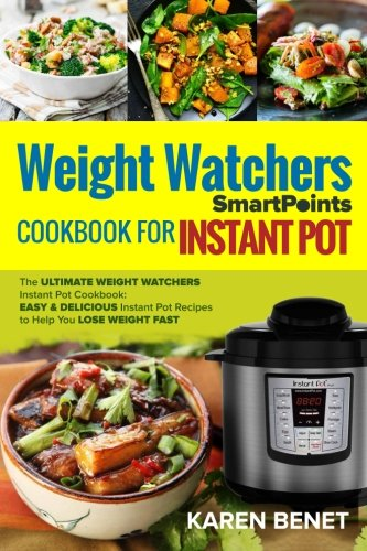 Weight Watchers Smartpoints Cookbook for Instant Pot: The Ultimate Weight Watchers Instant Pot Cookbook: Easy & Delicious Instant Pot Recipes to Help You Lose Weight Fast cover