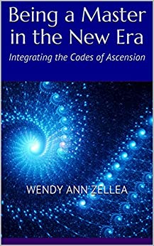 Being a Master in the New Era: Integrating the Codes of Ascension by [Zellea, Wendy Ann]
