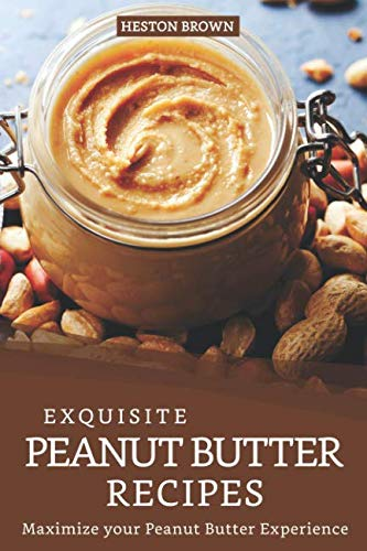 Exquisite Peanut Butter Recipes: Maximize your Peanut Butter Experience by Heston Brown