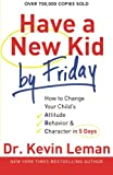 Have a New Kid by Friday: How to Change Your Child s Attitude, Behavior & Character in 5 Days