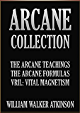 THE ARCANE COLLECTION: The Arcane Teaching, The Arcane Formulas, and Vril: Vital Magnetism.