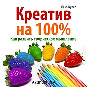 Kreativ na 100%. Kak razvit' tvorcheskoe myshlenie [100% Creative. How to improve your talents] Audiobook