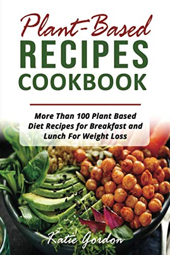 Plant Based Recipes Cookbook: More Than 100 Plant Based Diet Recipes for Breakfast and Lunch for Weight Loss by Katie Gordon