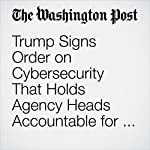 Trump Signs Order on Cybersecurity That Holds Agency Heads Accountable for Network Attacks | Ellen Nakashima