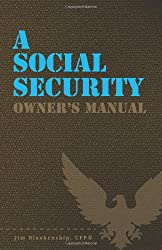 A Social Security Owner's Manual: Your Guide To Social Security Retirement, Dependent's, and Survivor's Benefits