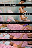 Haunting Images: A Cultural Account of Selective Reproduction in Vietnam (Philip E. Lilienthal Books)