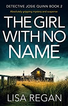 The Girl With No Name: Absolutely gripping mystery and suspense (Detective Josie Quinn Book 2) by [Regan, Lisa]
