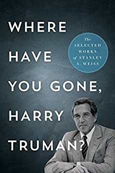 Where Have You Gone, Harry Truman?: The Selected Works of Stanley A. Weiss by [Weiss, Stanley A.]