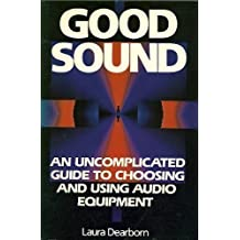Good Sound: An Uncomplicated Guide to Choosing and Using Audio Equipment