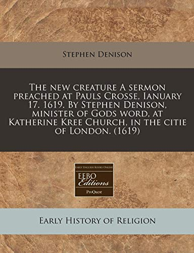The new creature A sermon preached at Pauls Crosse, Ianuary 17. 1619. By Stephen Denison, minister of Gods word, at Katherine Kree Church, in the citie of London. (1619)