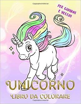 Amazon Com Unicorno Libro Da Colorare Per Giovani E Vecchi Per