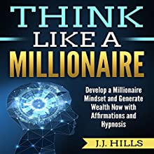 Think Like a Millionaire: Develop a Millionaire Mindset and Generate Wealth Now with Affirmations and Hypnosis Audiobook by J.J. Hills Narrated by SereneDream Studios