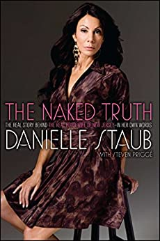The Naked Truth: The Real Story Behind the Real Housewife of New Jersey--In Her Own Words by [Staub, Danielle]