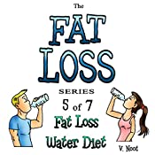 Fat Loss Tips 5: The Fat Loss Series: Book 5 of 7: Fat Loss Water Diet | V. Noot