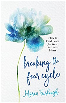Breaking the Fear Cycle: How to Find Peace for Your Anxious Heart by [Furlough, Maria]