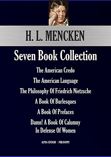 H. L. Mencken Seven Book Collection: The American Credo; The American Language; The Philosophy Of Friedrich Nietzsche; A Book Of Burlesques; A Book Of ... Calumny (Alpha Centauri Philosophy 14451)