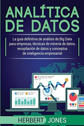 Analítica de datos: La guía definitiva de análisis de Big Data para empresas, técnicas de minería de datos, recopilación de datos y conceptos de inteligencia empresarial por Herbert Jones