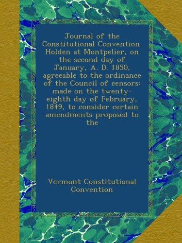 Read Online Journal of the Constitutional Convention. Holden at Montpelier, on the second day of January, A. D. 1850, agreeable to the ordinance of the Council of ... consider certain amendments proposed to the PDF
