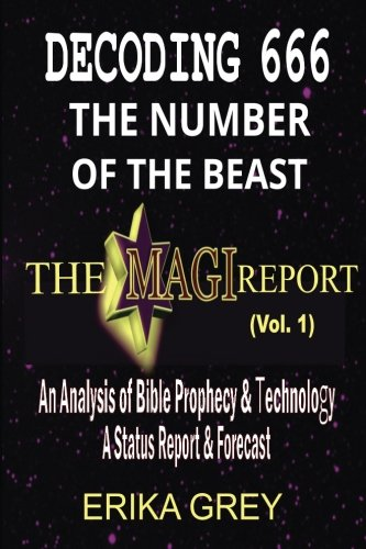 Decoding 666 The Number of the Beast: The Magi Report-Vol..1-An Analysis of Bible Prophecy & Technology A Status Report & Forecast (Volume - Erika Grey