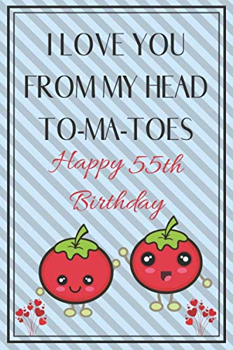 I Love You From My Head To-Ma-Toes Happy 55th Birthday: Cute 55th Birthday Card Quote Journal / Notebook / Diary / Greetings / Appreciation Gift (6 x 9 - 110 Blank Lined Pages)