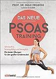 Das neue Psoas-Training: Schmerzfrei, leistungsfähig und beweglich: Die besten Übungen für den großen Lendenmuskel