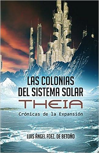 Amazon.com: Las Colonias del Sistema Solar: Theia (Crónicas de la Expansión) (Spanish Edition) (9788460841067): Luis Ángel Fernández de Betoño, ...