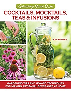 Book Cover: Growing Your Own Cocktails, Mocktails, Teas & Infusions: Gardening Tips and How-To Techniques for Making Artisanal Beverages at Home