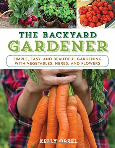 The Backyard Gardener: Simple Easy and Beautiful Gardening with Vegetables Herbs and Flowers