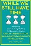 While We Still Have Time: The Perils Of Electronic Voting Machines And Democracy's Solution: Publicly Observed, Secure Hand-Counted Paper Ballots (HCPB) Elections